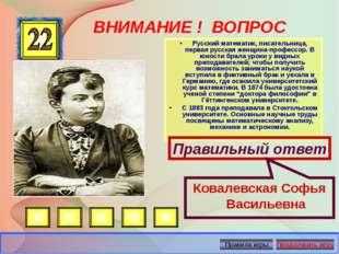 ВНИМАНИЕ ! ВОПРОС •Русский математик, писательница, первая русская женщина-п