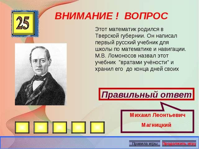 ВНИМАНИЕ ! ВОПРОС Правильный ответ Михаил Леонтьевич Магницкий Этот математик...