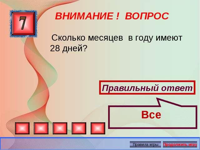 ВНИМАНИЕ ! ВОПРОС Правильный ответ Все Сколько месяцев в году имеют 28 дней?...