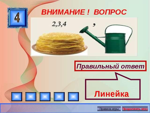 ВНИМАНИЕ ! ВОПРОС Правильный ответ Линейка Автор: Русскова Ю.Б.