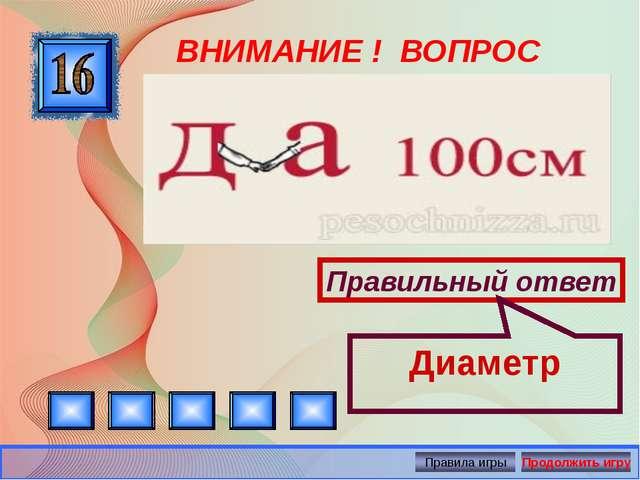 ВНИМАНИЕ ! ВОПРОС Правильный ответ Диаметр Автор: Русскова Ю.Б.