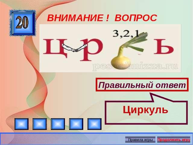 ВНИМАНИЕ ! ВОПРОС Правильный ответ Циркуль Автор: Русскова Ю.Б.