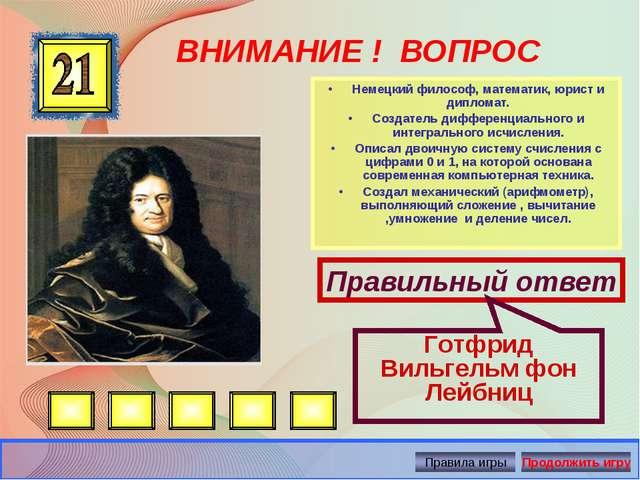 ВНИМАНИЕ ! ВОПРОС •Немецкий философ, математик, юрист и дипломат. •Создател...