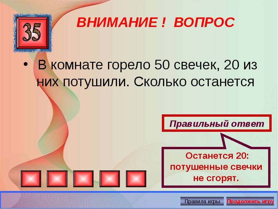 ВНИМАНИЕ ! ВОПРОС Правильный ответ Останется 20: потушенные свечки не сгорят....