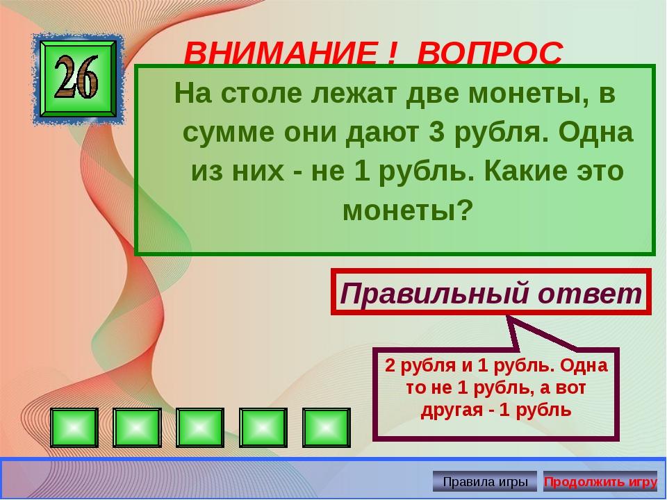 ВНИМАНИЕ ! ВОПРОС На столе лежат две монеты, в сумме они дают 3 рубля. Одна и...