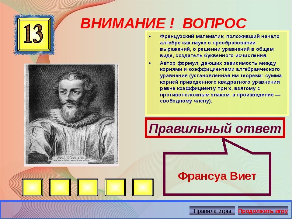 ВНИМАНИЕ ! ВОПРОС •Французский математик, положивший начало алгебре как наук...