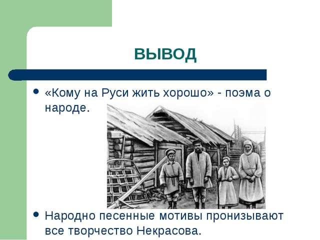 ВЫВОД «Кому на Руси жить хорошо» - поэма о народе. Народно песенные мотивы пр...
