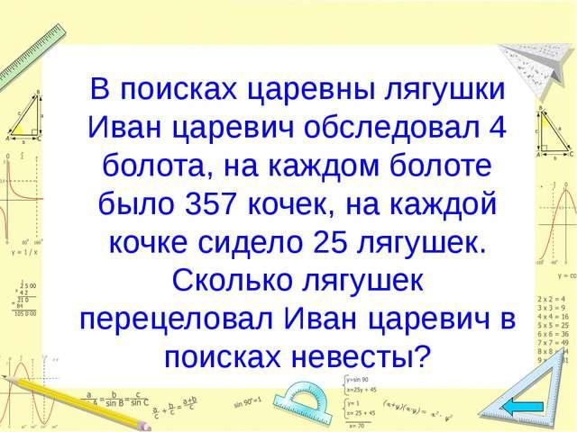 В поисках царевны лягушки Иван царевич обследовал 4 болота, на каждом болоте...