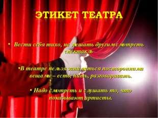 Вести себя тихо, не мешать другим смотреть спектакль В театре нельзя занимать