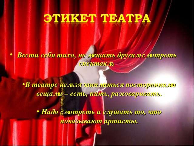 Вести себя тихо, не мешать другим смотреть спектакль В театре нельзя занимать...