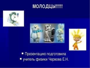 МОЛОДЦЫ!!!!! Презентацию подготовила учитель физики Червова Е.Н.