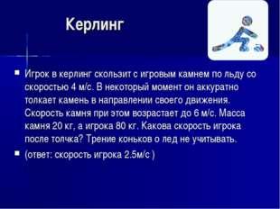 Керлинг Игрок в керлинг скользит с игровым камнем по льду со скоростью 4 м/с.