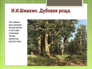 И.И.Шишкин. Дубовая роща. Этот пейзаж весь пронизан чистым светом, от него ве