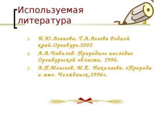 Используемая литература И.Ю.Агапова, Т.А.Агеева Родной край.Оренбург.2002 А.А