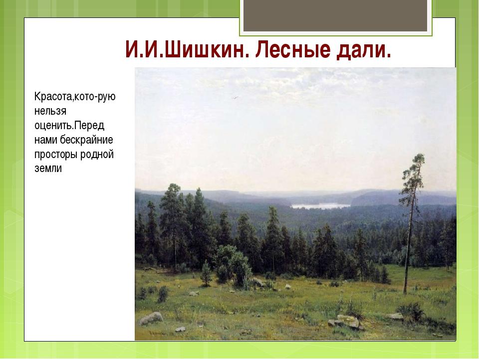 И.И.Шишкин. Лесные дали. Красота,кото-рую нельзя оценить.Перед нами бескрайни...