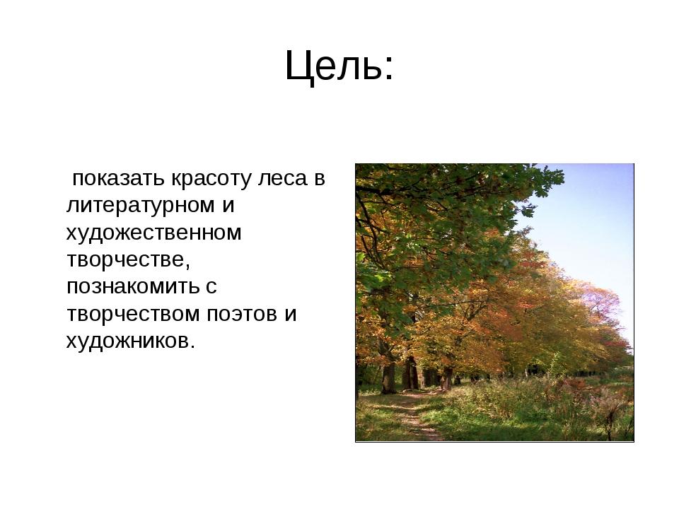 Цель: показать красоту леса в литературном и художественном творчестве, позна...