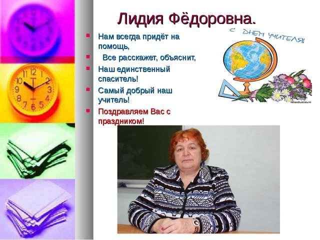 Лидия Фёдоровна, Нам всегда придёт на помощь, Все расскажет, объяснит, Наш ед...