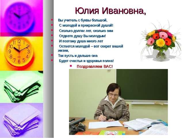Юлия Ивановна, Вы учитель с буквы большой, С молодой и прекрасной душой! Скол...