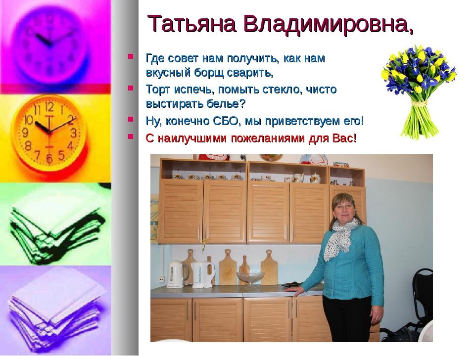 Татьяна Владимировна, Где совет нам получить, как нам вкусный борщ сварить, Т...