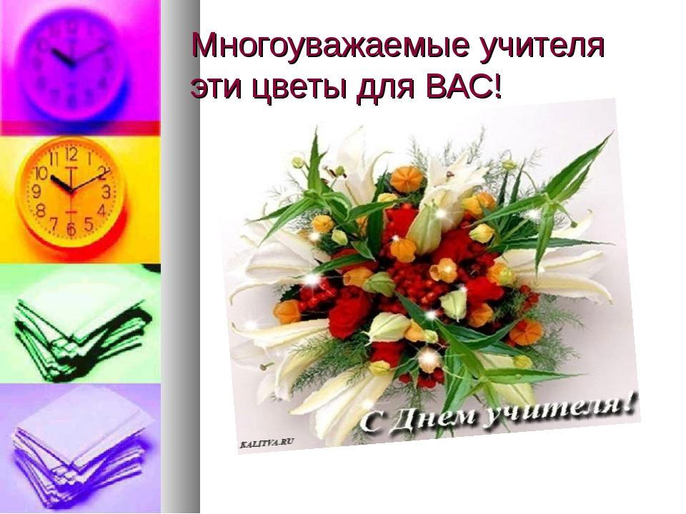 Многоуважаемые учителя эти цветы для ВАС!
