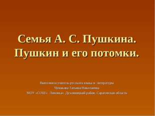 Семья А. С. Пушкина. Пушкин и его потомки. Выполнила учитель русского языка и