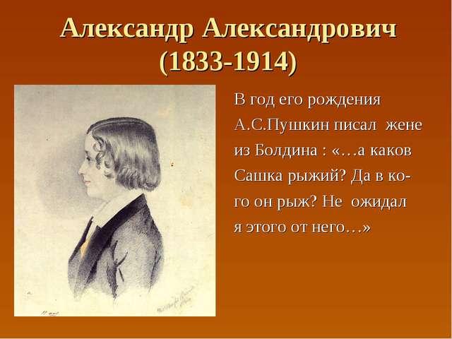 Александр Александрович (1833-1914) В год его рождения А.С.Пушкин писал жене...