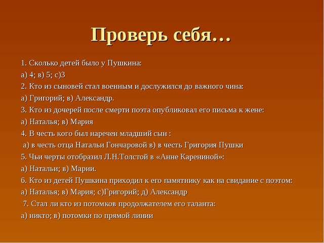 Проверь себя… 1. Сколько детей было у Пушкина: а) 4; в) 5; с)3 2. Кто из сыно...