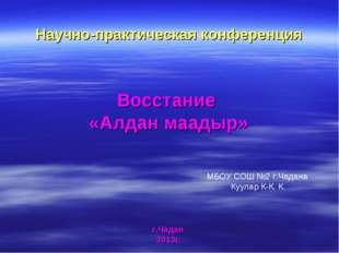 Восстание «Алдан маадыр» Научно-практическая конференция г.Чадан 2013г. МБОУ