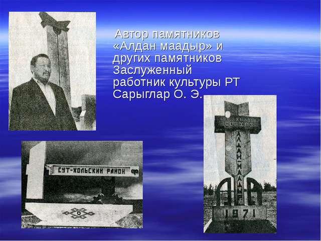 Автор памятников «Алдан маадыр» и других памятников Заслуженный работник кул...