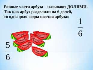 Равные части арбуза – называют ДОЛЯМИ. Так как арбуз разделили на 6 долей, то