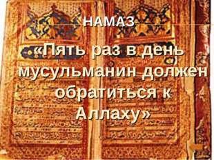 . НАМАЗ «Пять раз в день мусульманин должен обратиться к Аллаху»