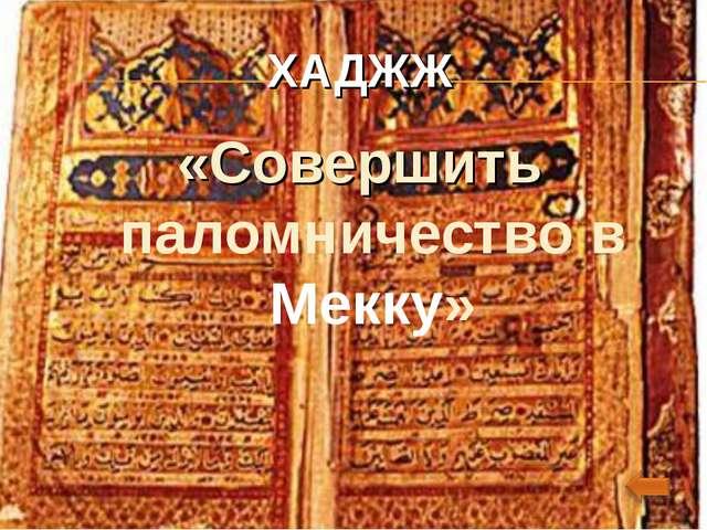 ХАДЖЖ «Совершить паломничество в Мекку»