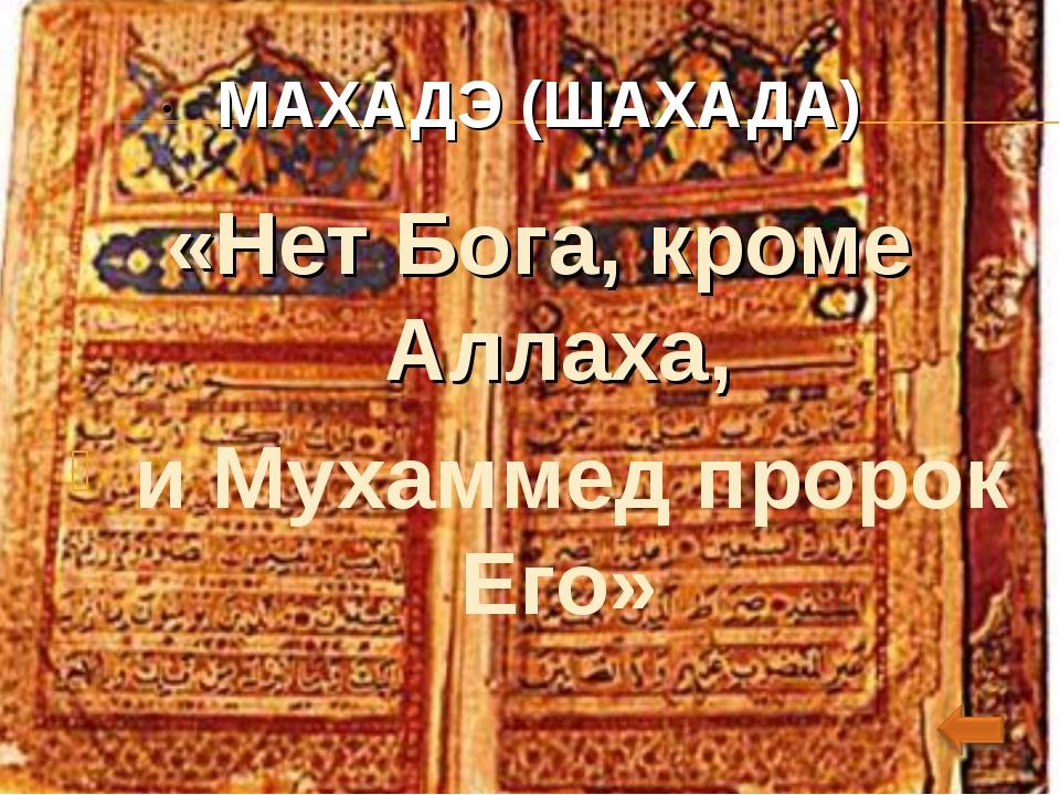 . МАХАДЭ (ШАХАДА) «Нет Бога, кроме Аллаха, и Мухаммед пророк Его»