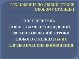 ОПРЕДЕЛИТЕЛЬ РАВЕН СУММЕ ПРОИЗВЕДЕНИЙ ЭЛЕМЕНТОВ ЛЮБОЙ СТРОКИ (ЛЮБОГО СТОЛБЦА)