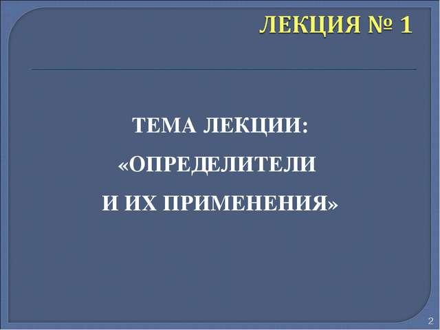 ТЕМА ЛЕКЦИИ: «ОПРЕДЕЛИТЕЛИ И ИХ ПРИМЕНЕНИЯ» * МОСКВА, 2009
