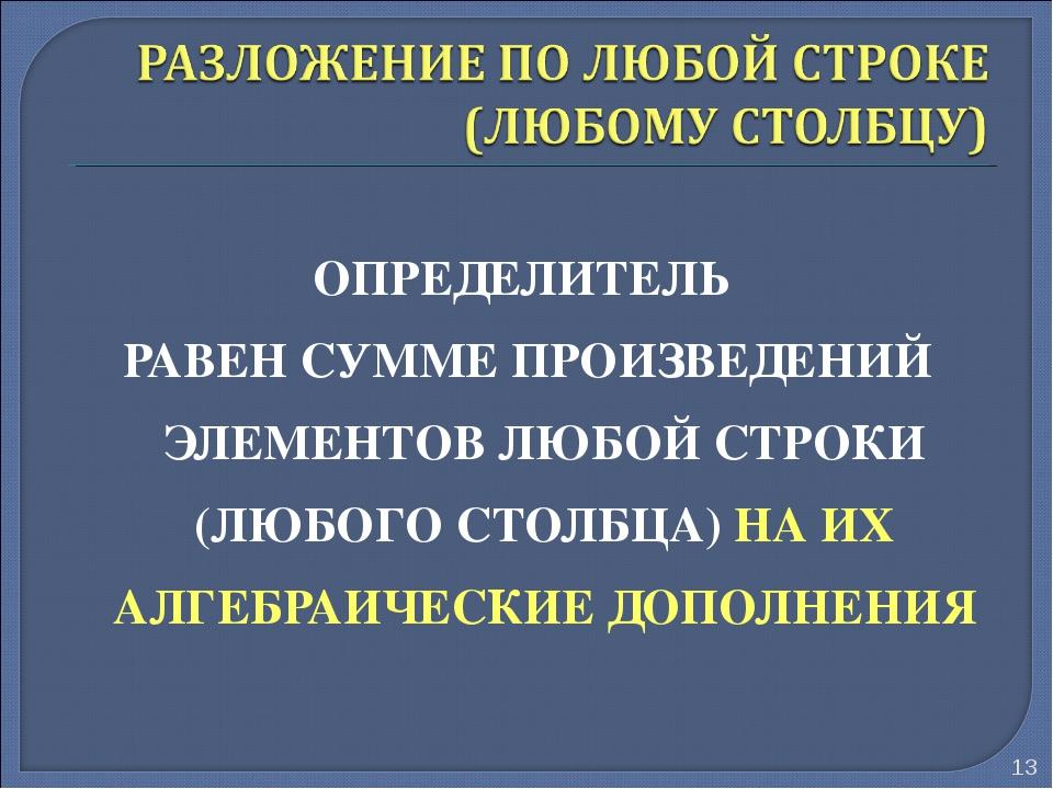 ОПРЕДЕЛИТЕЛЬ РАВЕН СУММЕ ПРОИЗВЕДЕНИЙ ЭЛЕМЕНТОВ ЛЮБОЙ СТРОКИ (ЛЮБОГО СТОЛБЦА)...