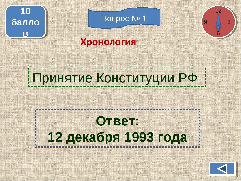 Принятие Конституции РФ 10 баллов Ответ: 12 декабря 1993 года 12 3 6 Вопрос № 1