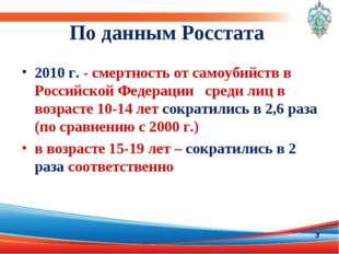 По данным Росстата 2010г. - смертность от самоубийств в Российской Федерации