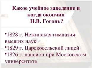 Какое учебное заведение и когда окончил Н.В. Гоголь? 1828 г. Нежинская гимназ