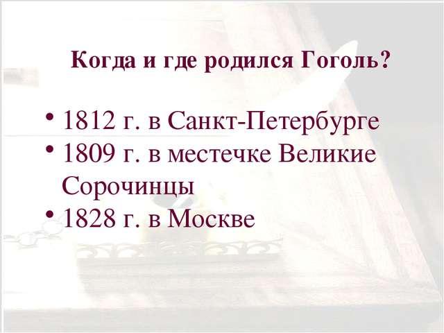 Когда и где родился Гоголь? 1812 г. в Санкт-Петербурге 1809 г. в местечке Вел...