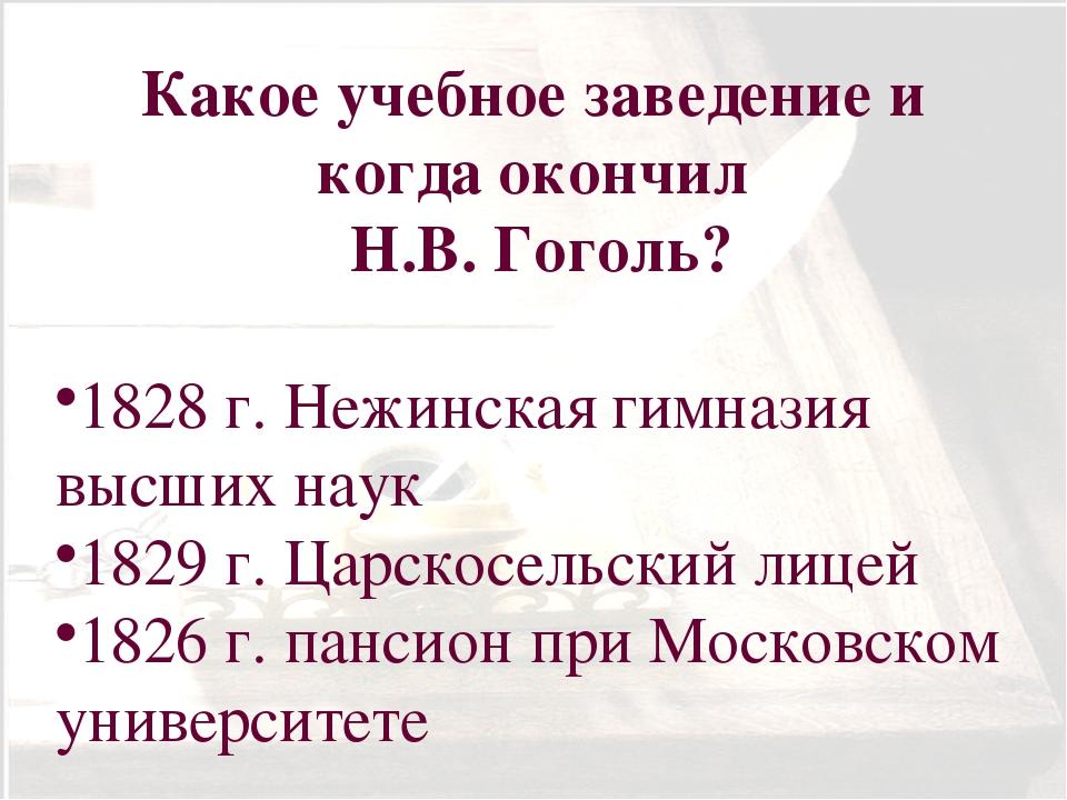 Какое учебное заведение и когда окончил Н.В. Гоголь? 1828 г. Нежинская гимназ...