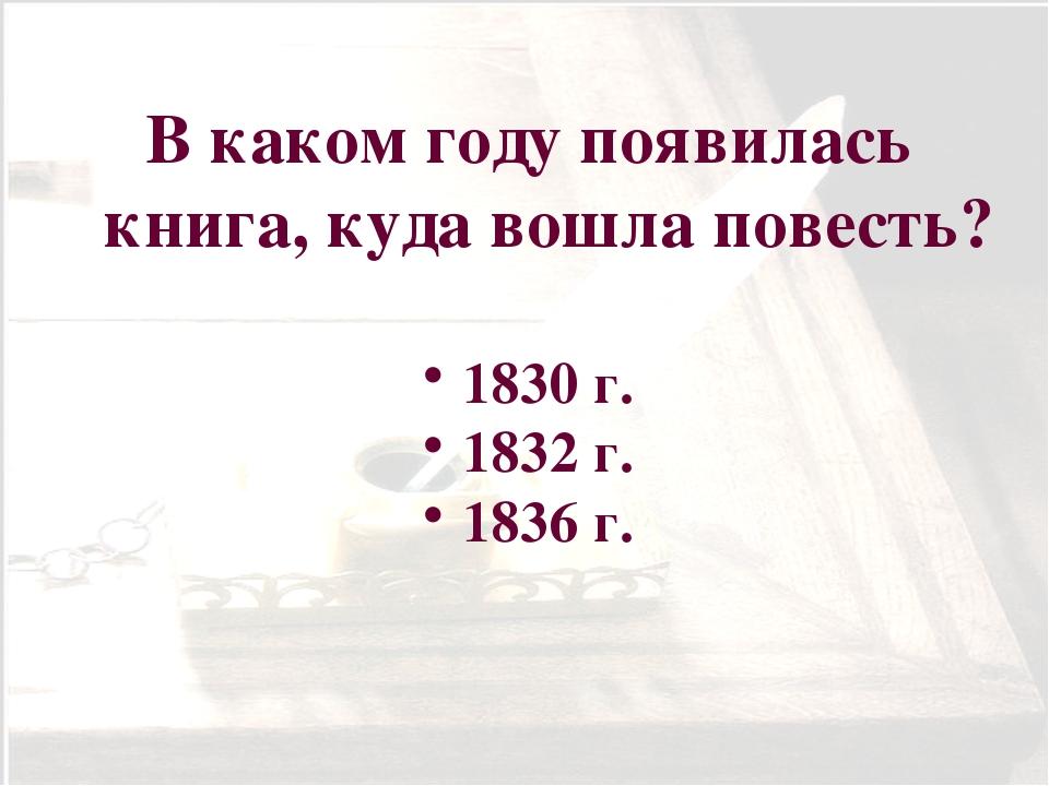 В каком году появилась книга, куда вошла повесть? 1830 г. 1832 г. 1836 г.