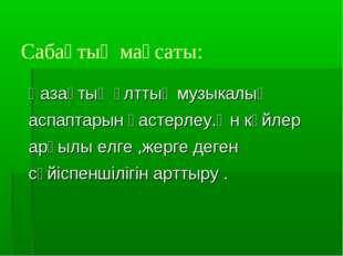 Сабақтың мақсаты: Қазақтың ұлттық музыкалық аспаптарын қастерлеу.Ән күйлер ар