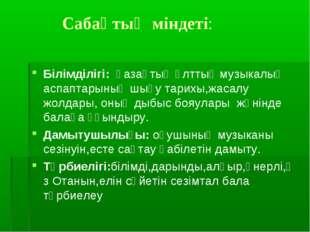 Сабақтың міндеті: Білімділігі: қазақтың ұлттық музыкалық аспаптарының шығу т