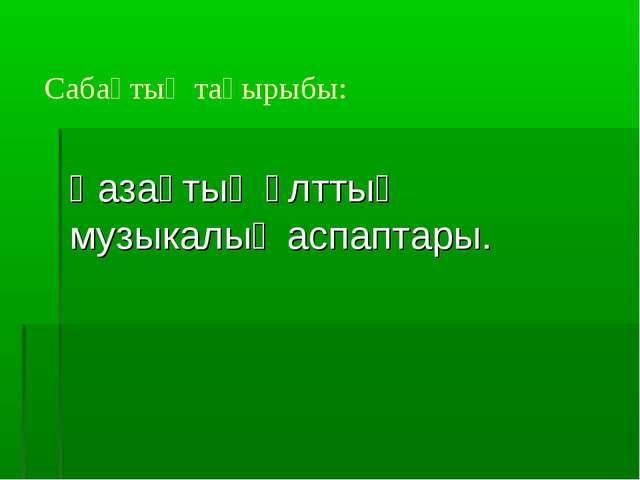 Сабақтың тақырыбы: Қазақтың ұлттық музыкалық аспаптары.
