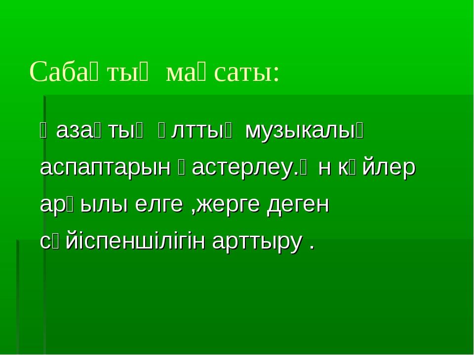 Сабақтың мақсаты: Қазақтың ұлттық музыкалық аспаптарын қастерлеу.Ән күйлер ар...