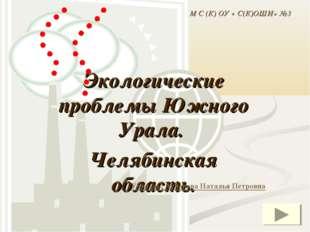 Экологические проблемы Южного Урала. Челябинская область. Учитель: Асланова