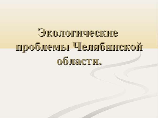 Экологические проблемы Челябинской области.