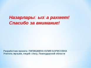 Разработчик проекта: ПИЛИШКИНА ЮЛИЯ БОРИСОВНА Учитель музыки, лицей г.Аксу, П
