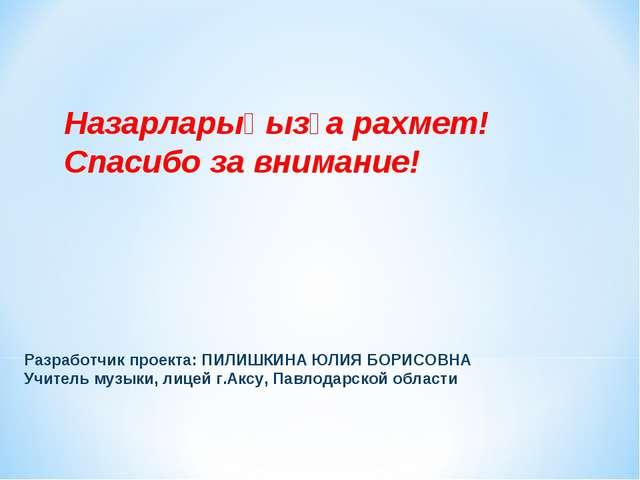Разработчик проекта: ПИЛИШКИНА ЮЛИЯ БОРИСОВНА Учитель музыки, лицей г.Аксу, П...